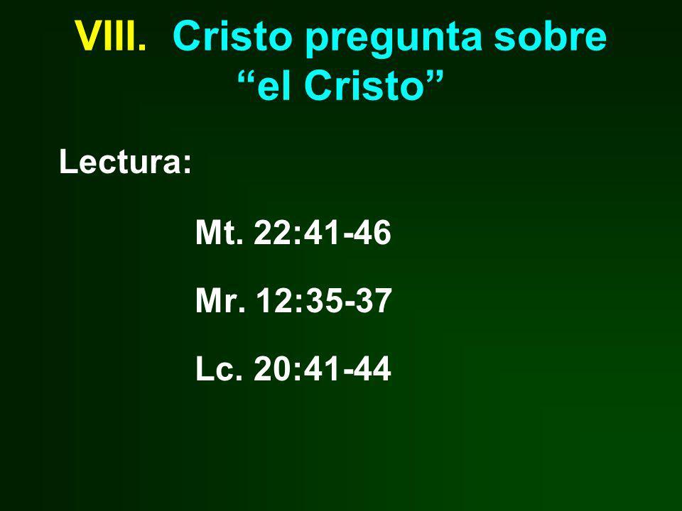 VIII. Cristo pregunta sobre el Cristo Lectura: Mt. 22:41-46 Mr. 12:35-37 Lc. 20:41-44