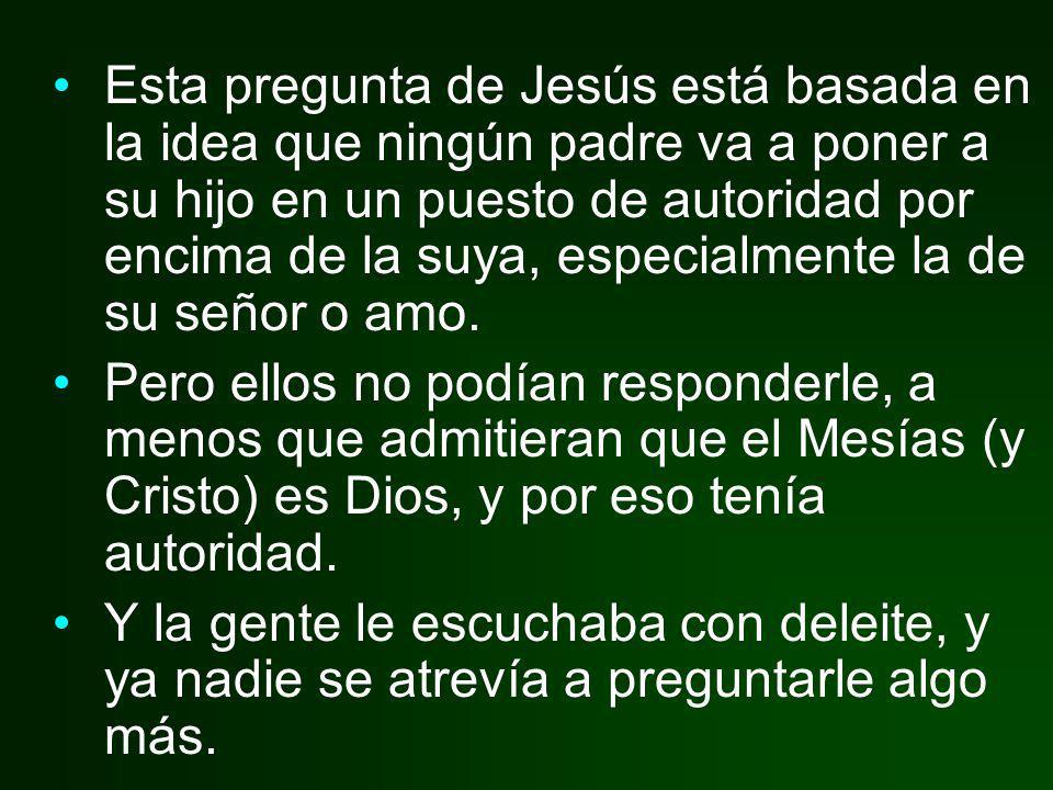 Esta pregunta de Jesús está basada en la idea que ningún padre va a poner a su hijo en un puesto de autoridad por encima de la suya, especialmente la