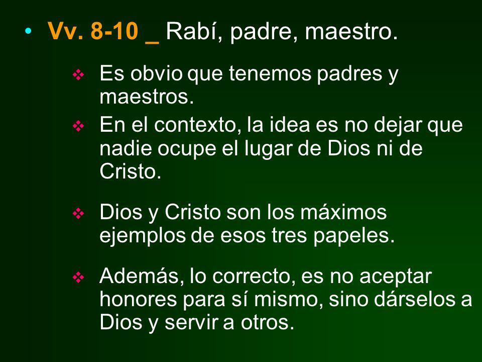 Vv. 8-10 _ Rabí, padre, maestro. Es obvio que tenemos padres y maestros. En el contexto, la idea es no dejar que nadie ocupe el lugar de Dios ni de Cr