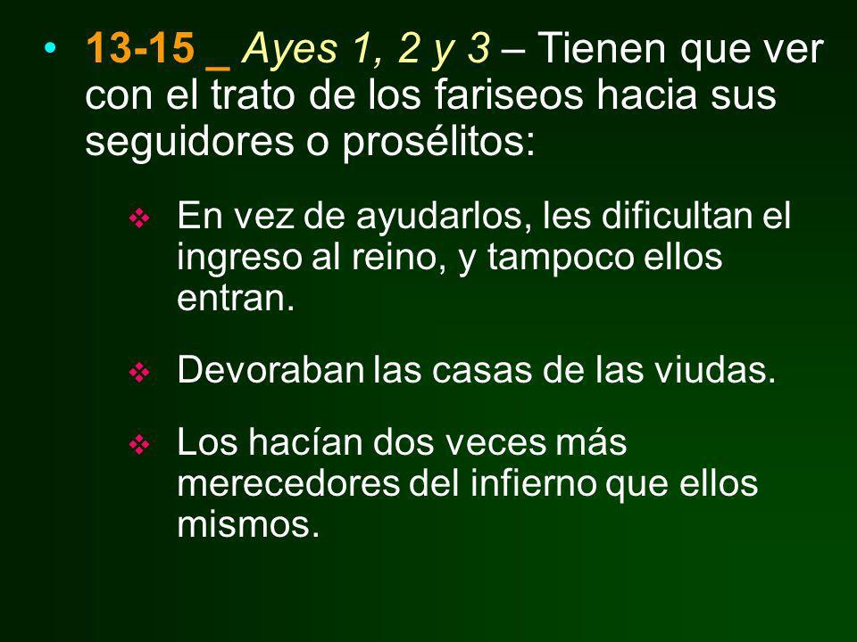 13-15 _ Ayes 1, 2 y 3 – Tienen que ver con el trato de los fariseos hacia sus seguidores o prosélitos: En vez de ayudarlos, les dificultan el ingreso