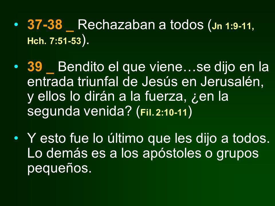 37-38 _ Rechazaban a todos ( Jn 1:9-11, Hch. 7:51-53 ). 39 _ Bendito el que viene…se dijo en la entrada triunfal de Jesús en Jerusalén, y ellos lo dir