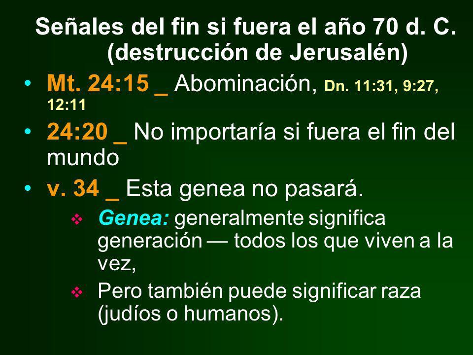 Señales del fin si fuera el año 70 d. C. (destrucción de Jerusalén) Mt. 24:15 _ Abominación, Dn. 11:31, 9:27, 12:11 24:20 _ No importaría si fuera el