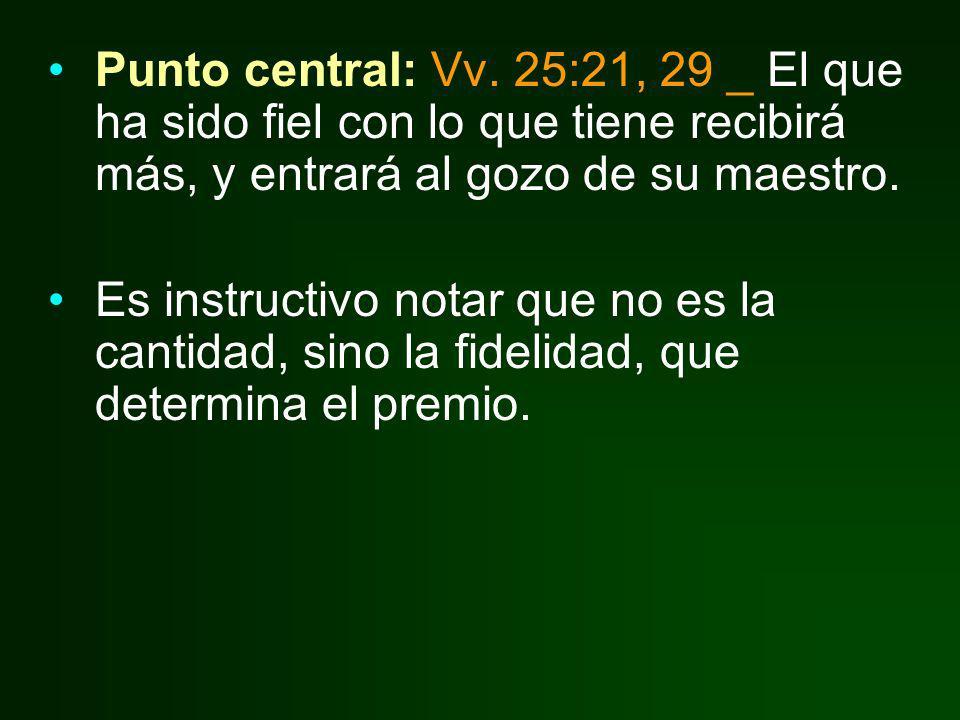 Punto central: Vv. 25:21, 29 _ El que ha sido fiel con lo que tiene recibirá más, y entrará al gozo de su maestro. Es instructivo notar que no es la c