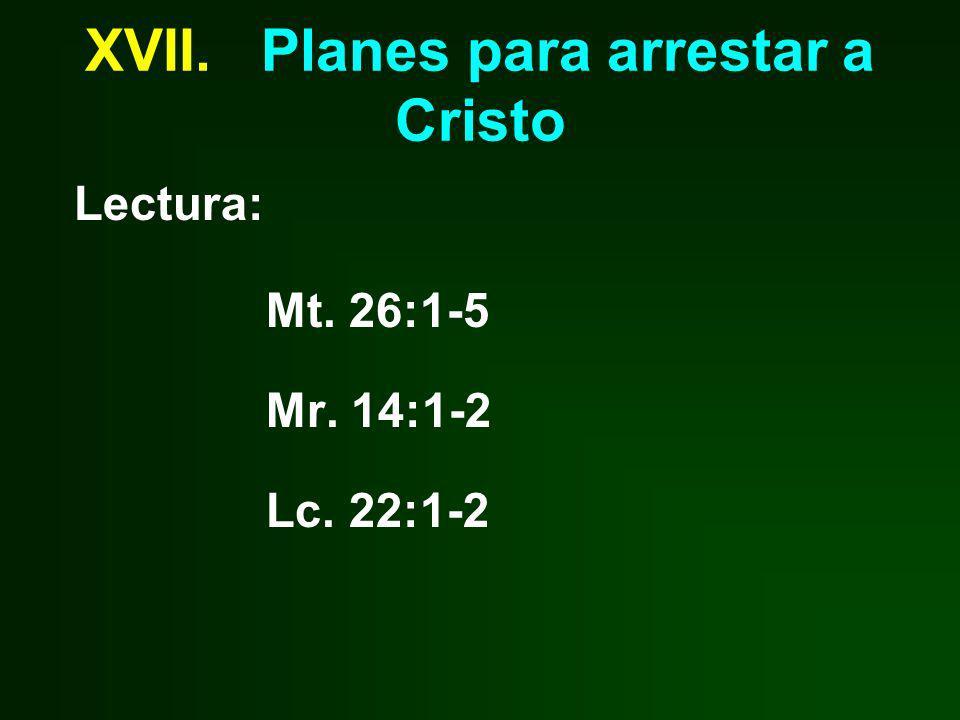XVII. Planes para arrestar a Cristo Lectura: Mt. 26:1-5 Mr. 14:1-2 Lc. 22:1-2