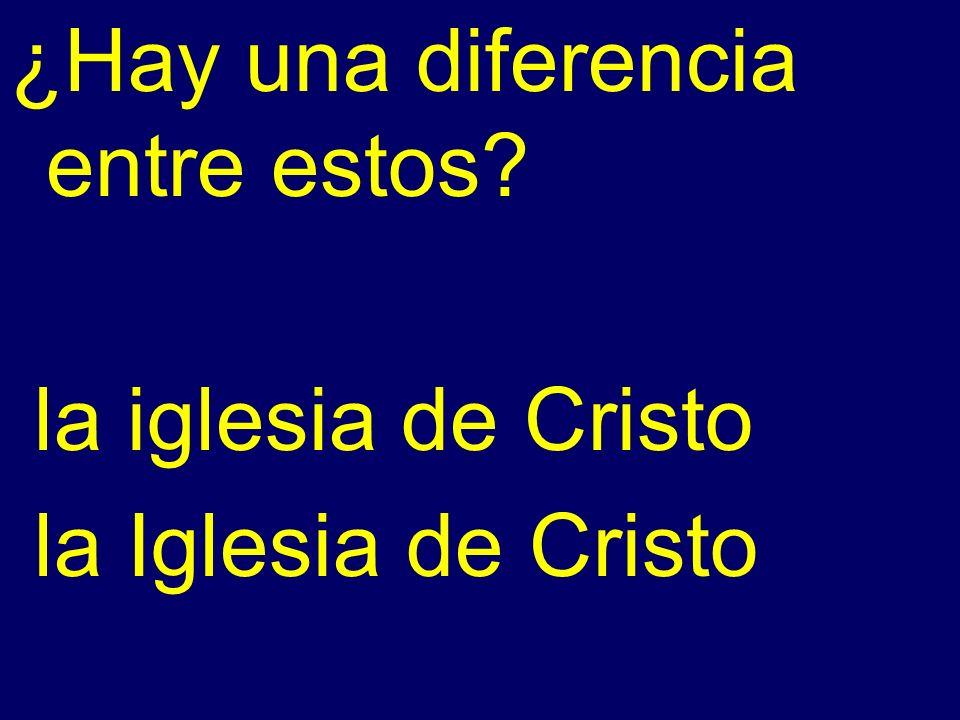 ¿Hay una diferencia entre estos? la iglesia de Cristo la Iglesia de Cristo