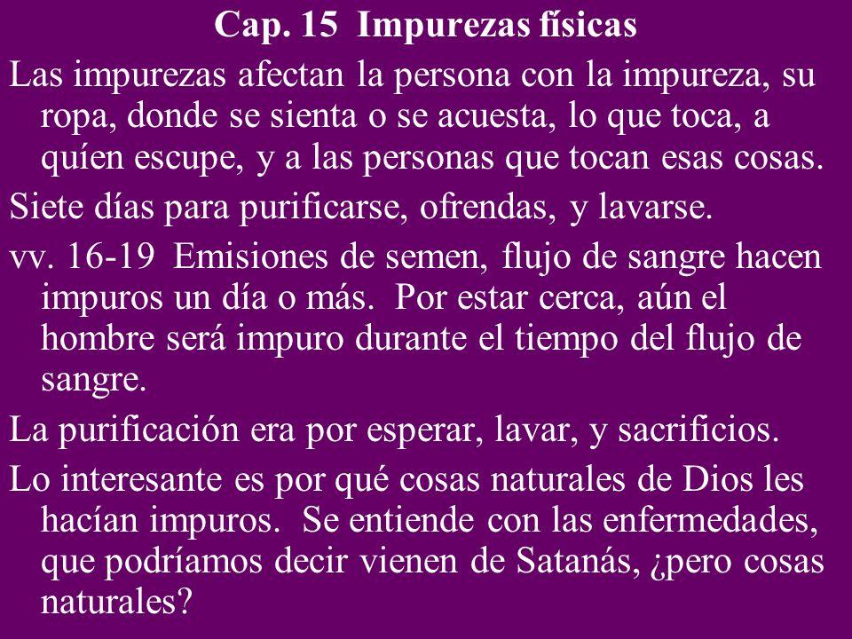 Cap. 15 Impurezas físicas Las impurezas afectan la persona con la impureza, su ropa, donde se sienta o se acuesta, lo que toca, a quíen escupe, y a la