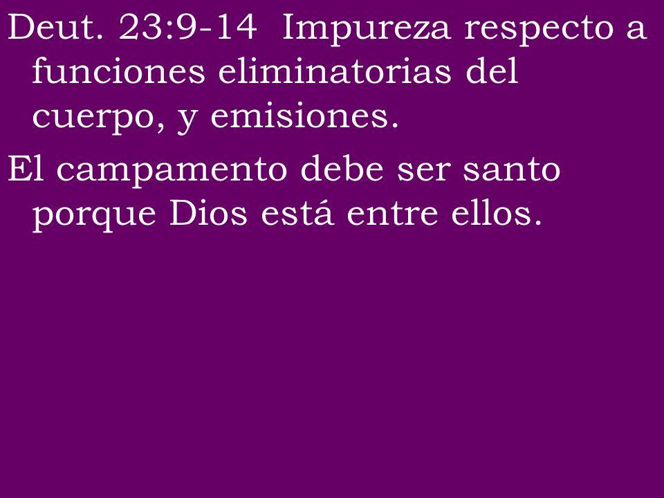Deut. 23:9-14 Impureza respecto a funciones eliminatorias del cuerpo, y emisiones. El campamento debe ser santo porque Dios está entre ellos.