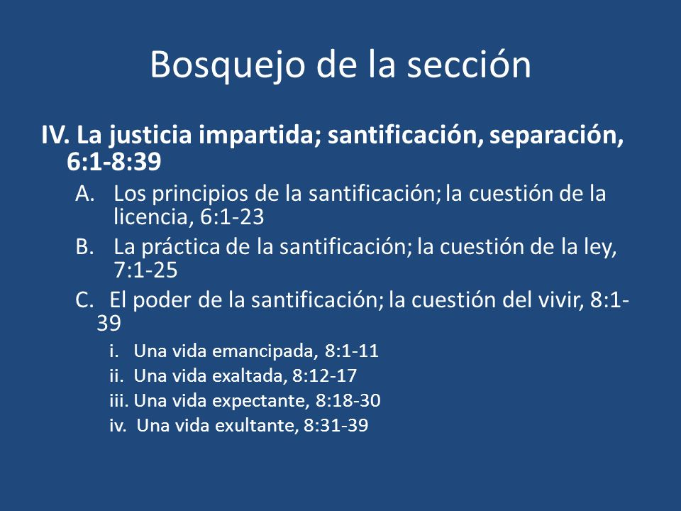Bosquejo de la sección IV. La justicia impartida; santificación, separación, 6:1-8:39 A.Los principios de la santificación; la cuestión de la licencia
