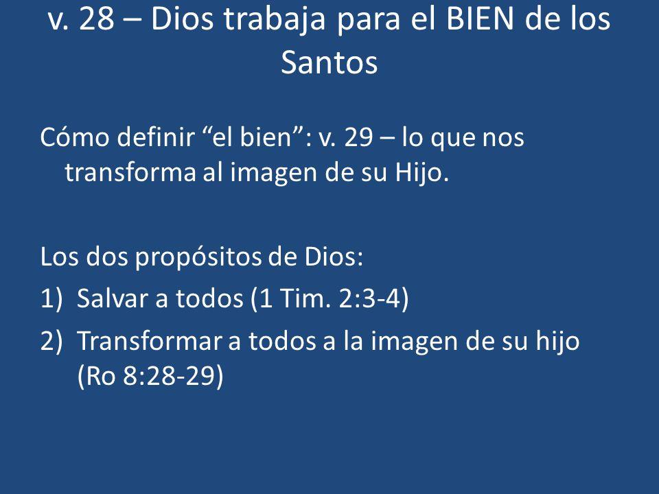 v. 28 – Dios trabaja para el BIEN de los Santos Cómo definir el bien: v. 29 – lo que nos transforma al imagen de su Hijo. Los dos propósitos de Dios: