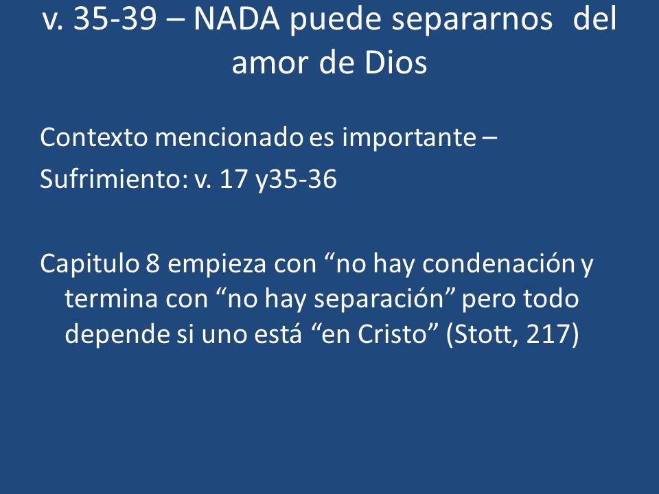 v. 35-39 – NADA puede separarnos del amor de Dios Contexto mencionado es importante – Sufrimiento: v. 17 y35-36 Capitulo 8 empieza con no hay condenac
