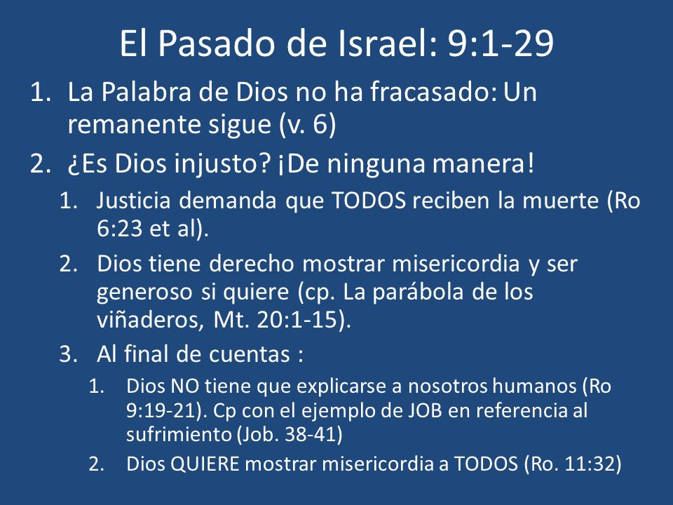 El Pasado de Israel: 9:1-29 1.La Palabra de Dios no ha fracasado: Un remanente sigue (v. 6) 2.¿Es Dios injusto? ¡De ninguna manera! 1.Justicia demanda