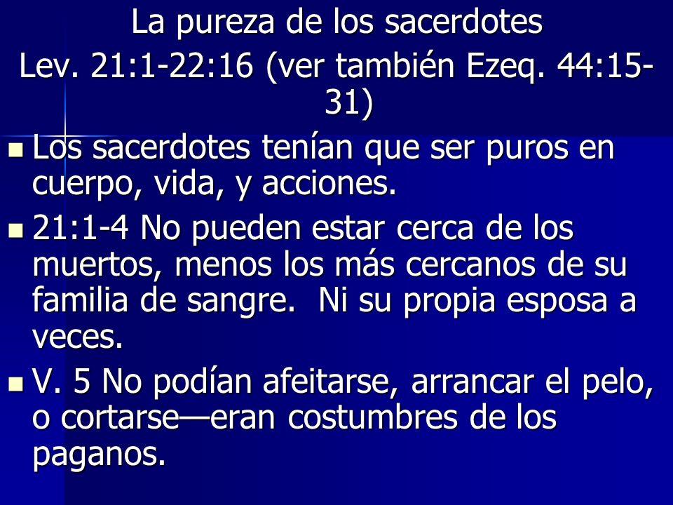 La pureza de los sacerdotes Lev.21:1-22:16 (ver también Ezeq.