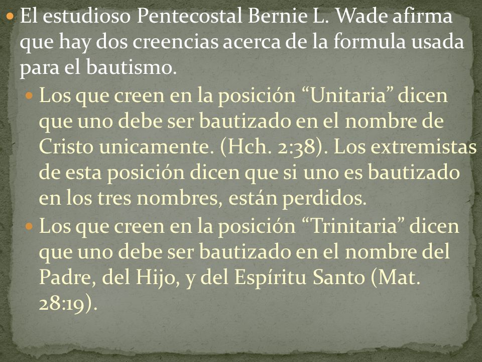 El estudioso Pentecostal Bernie L. Wade afirma que hay dos creencias acerca de la formula usada para el bautismo. Los que creen en la posición Unitari