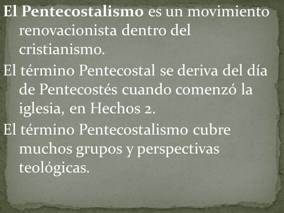 El Pentecostalismo es un movimiento renovacionista dentro del cristianismo. El término Pentecostal se deriva del día de Pentecostés cuando comenzó la