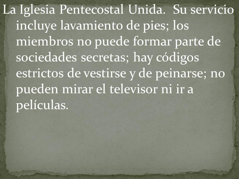 La Iglesia Pentecostal Unida. Su servicio incluye lavamiento de pies; los miembros no puede formar parte de sociedades secretas; hay códigos estrictos