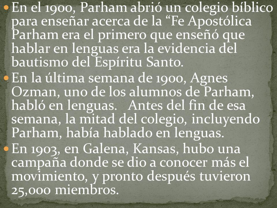 En el 1900, Parham abrió un colegio bíblico para enseñar acerca de la Fe Apostólica Parham era el primero que enseñó que hablar en lenguas era la evid