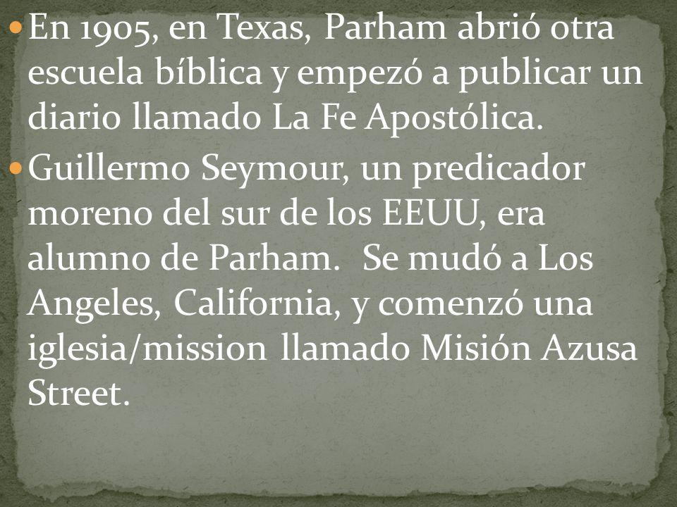 En 1905, en Texas, Parham abrió otra escuela bíblica y empezó a publicar un diario llamado La Fe Apostólica. Guillermo Seymour, un predicador moreno d