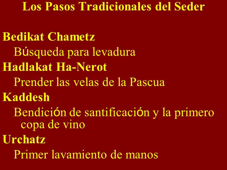 Los Pasos Tradicionales del Seder Bedikat Chametz B ú squeda para levadura Hadlakat Ha-Nerot Prender las velas de la Pascua Kaddesh Bendici ó n de santificaci ó n y la primero copa de vino Urchatz Primer lavamiento de manos