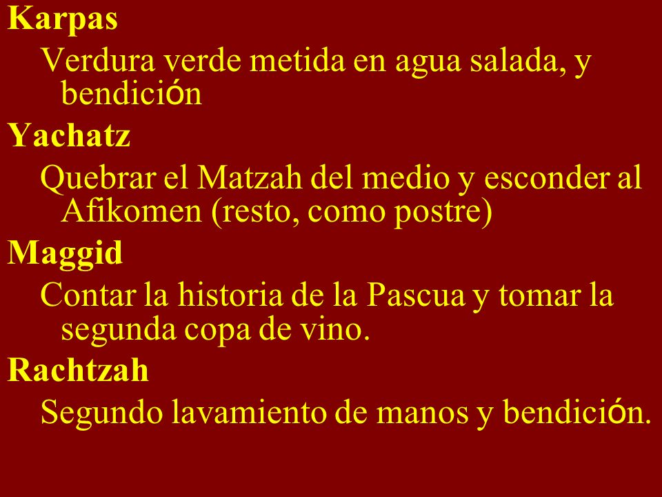 Karpas Verdura verde metida en agua salada, y bendici ó n Yachatz Quebrar el Matzah del medio y esconder al Afikomen (resto, como postre) Maggid Contar la historia de la Pascua y tomar la segunda copa de vino.