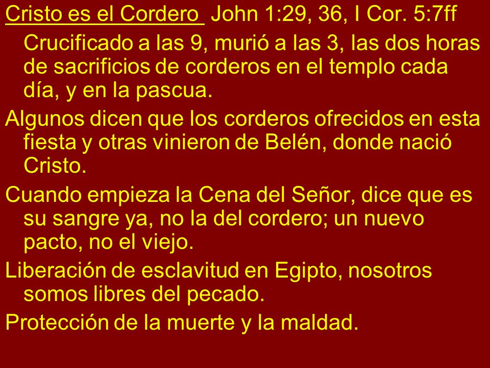 Cristo es el Cordero John 1:29, 36, I Cor. 5:7ff Crucificado a las 9, murió a las 3, las dos horas de sacrificios de corderos en el templo cada día, y