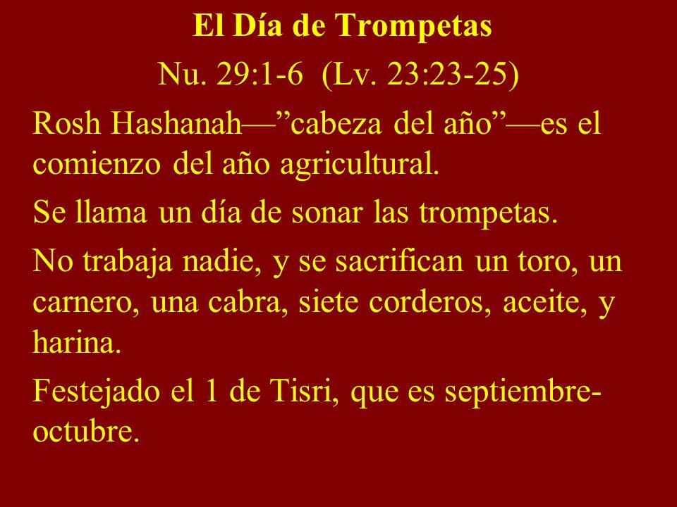 El Día de Trompetas Nu. 29:1-6 (Lv. 23:23-25) Rosh Hashanahcabeza del añoes el comienzo del año agricultural. Se llama un día de sonar las trompetas.