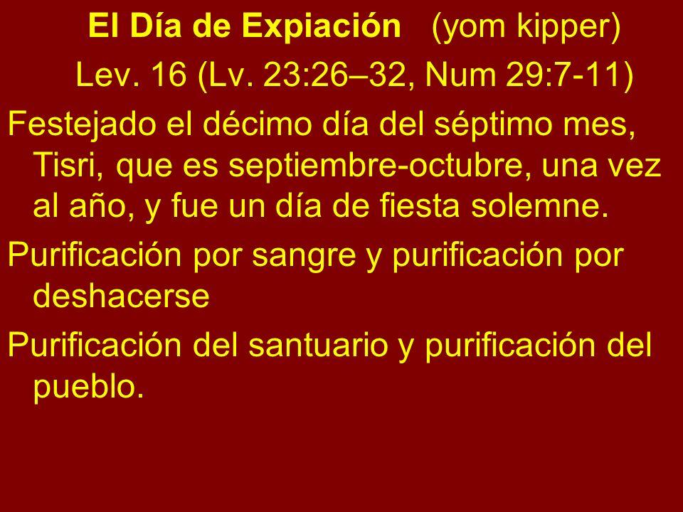 El Día de Expiación (yom kipper) Lev. 16 (Lv. 23:26–32, Num 29:7-11) Festejado el décimo día del séptimo mes, Tisri, que es septiembre-octubre, una ve