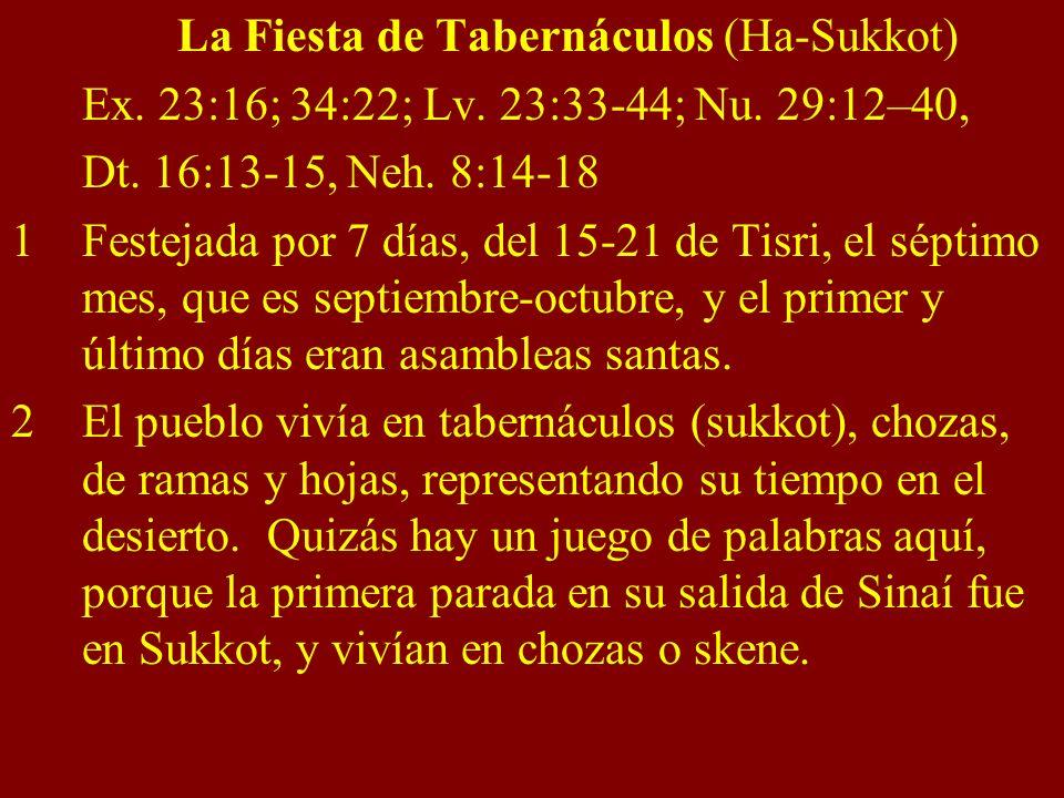 La Fiesta de Tabernáculos (Ha-Sukkot) Ex. 23:16; 34:22; Lv. 23:33-44; Nu. 29:12–40, Dt. 16:13-15, Neh. 8:14-18 1Festejada por 7 días, del 15-21 de Tis