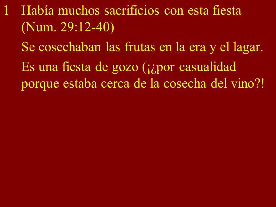 1Había muchos sacrificios con esta fiesta (Num. 29:12-40) Se cosechaban las frutas en la era y el lagar. Es una fiesta de gozo (¡¿por casualidad porqu