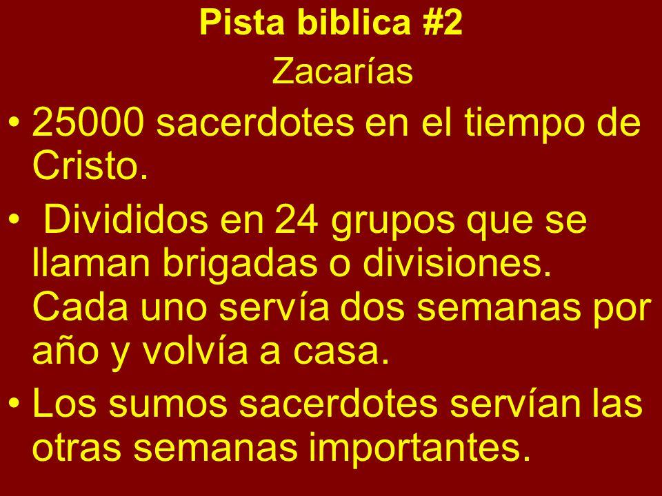 Pista biblica #2 Zacarías 25000 sacerdotes en el tiempo de Cristo. Divididos en 24 grupos que se llaman brigadas o divisiones. Cada uno servía dos sem
