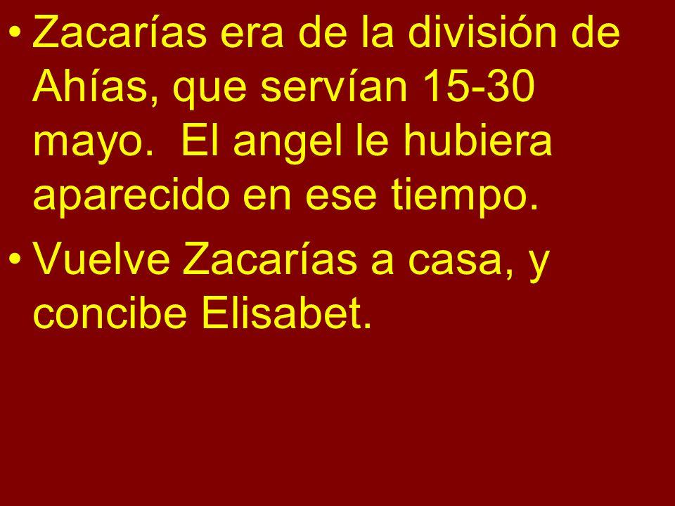 Zacarías era de la división de Ahías, que servían 15-30 mayo. El angel le hubiera aparecido en ese tiempo. Vuelve Zacarías a casa, y concibe Elisabet.
