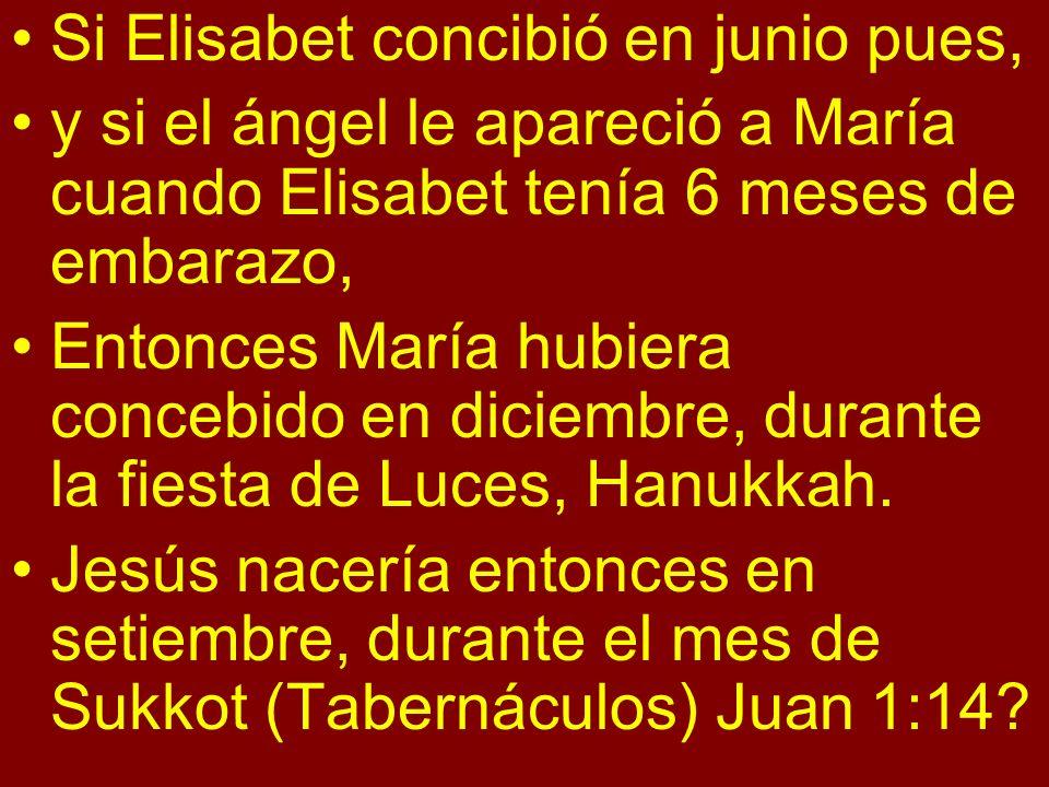 Si Elisabet concibió en junio pues, y si el ángel le apareció a María cuando Elisabet tenía 6 meses de embarazo, Entonces María hubiera concebido en diciembre, durante la fiesta de Luces, Hanukkah.