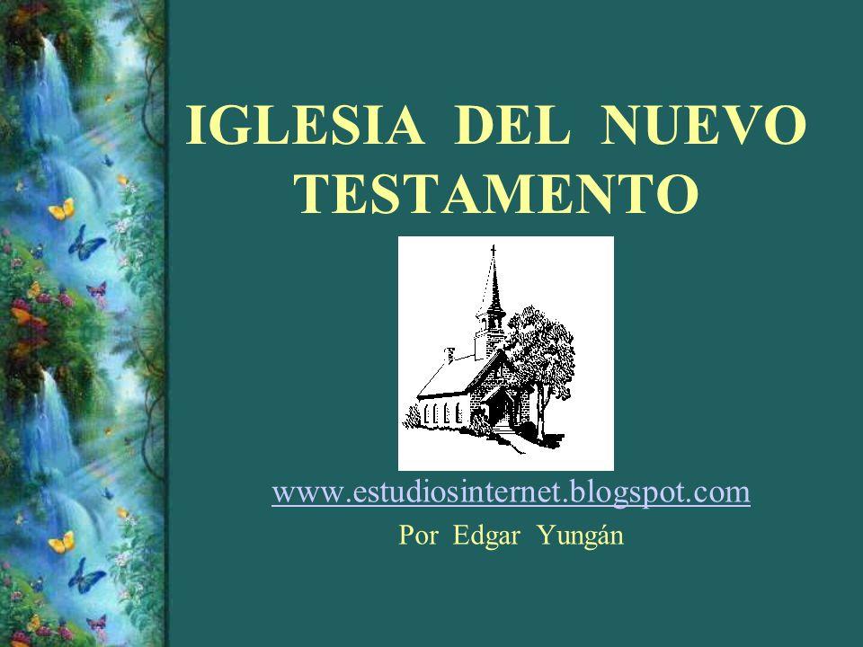 IGLESIA DEL NUEVO TESTAMENTO www.estudiosinternet.blogspot.com Por Edgar Yungán