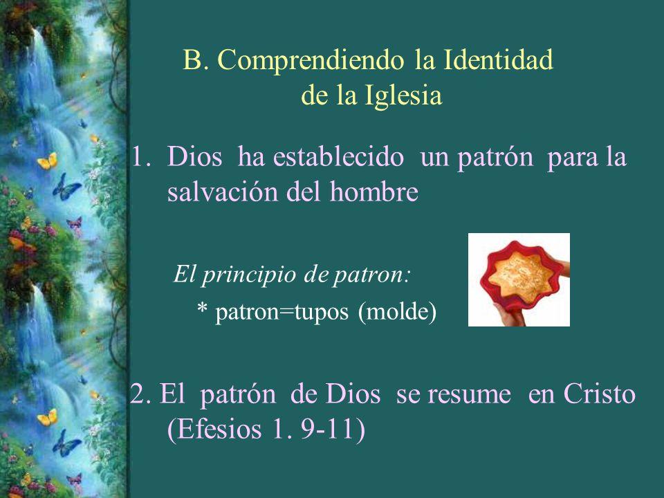 B. Comprendiendo la Identidad de la Iglesia 1.Dios ha establecido un patrón para la salvación del hombre El principio de patron: * patron=tupos (molde