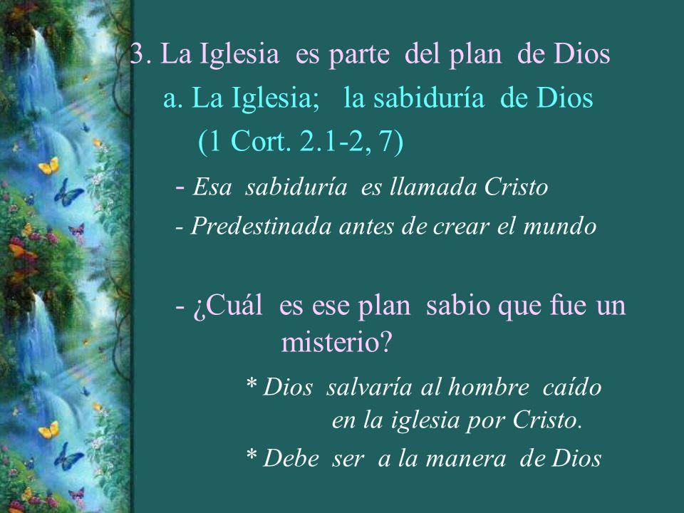 3. La Iglesia es parte del plan de Dios a. La Iglesia; la sabiduría de Dios (1 Cort. 2.1-2, 7) - Esa sabiduría es llamada Cristo - Predestinada antes