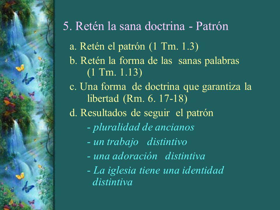 5. Retén la sana doctrina - Patrón a. Retén el patrón (1 Tm. 1.3) b. Retén la forma de las sanas palabras (1 Tm. 1.13) c. Una forma de doctrina que ga