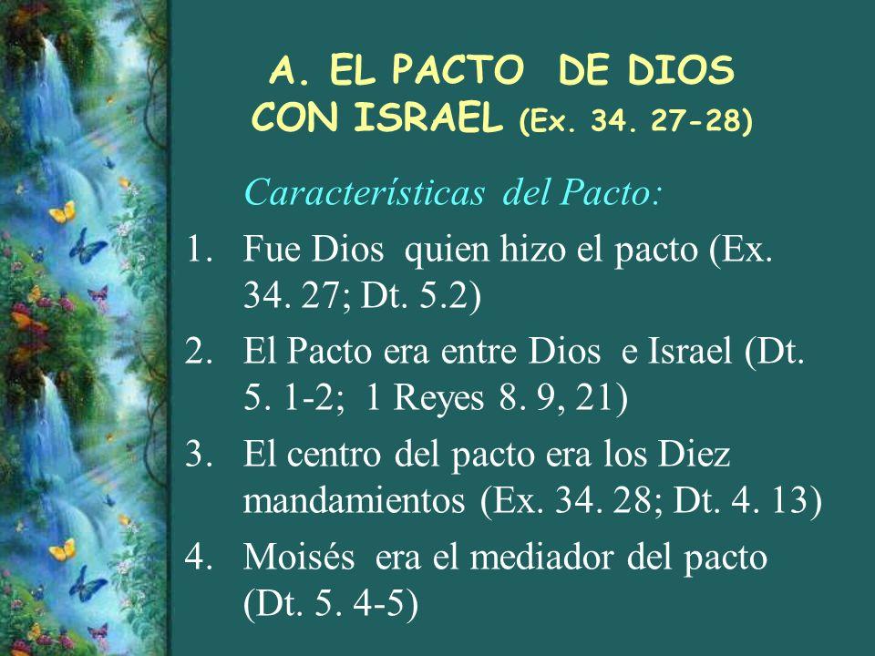 A. EL PACTO DE DIOS CON ISRAEL (Ex. 34. 27-28) Características del Pacto: 1.Fue Dios quien hizo el pacto (Ex. 34. 27; Dt. 5.2) 2.El Pacto era entre Di