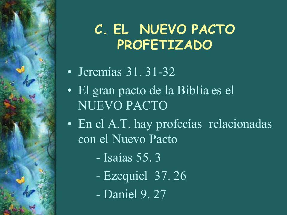 C. EL NUEVO PACTO PROFETIZADO Jeremías 31. 31-32 El gran pacto de la Biblia es el NUEVO PACTO En el A.T. hay profecías relacionadas con el Nuevo Pacto