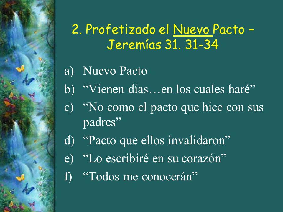 2. Profetizado el Nuevo Pacto – Jeremías 31. 31-34 a)Nuevo Pacto b)Vienen días…en los cuales haré c)No como el pacto que hice con sus padres d)Pacto q
