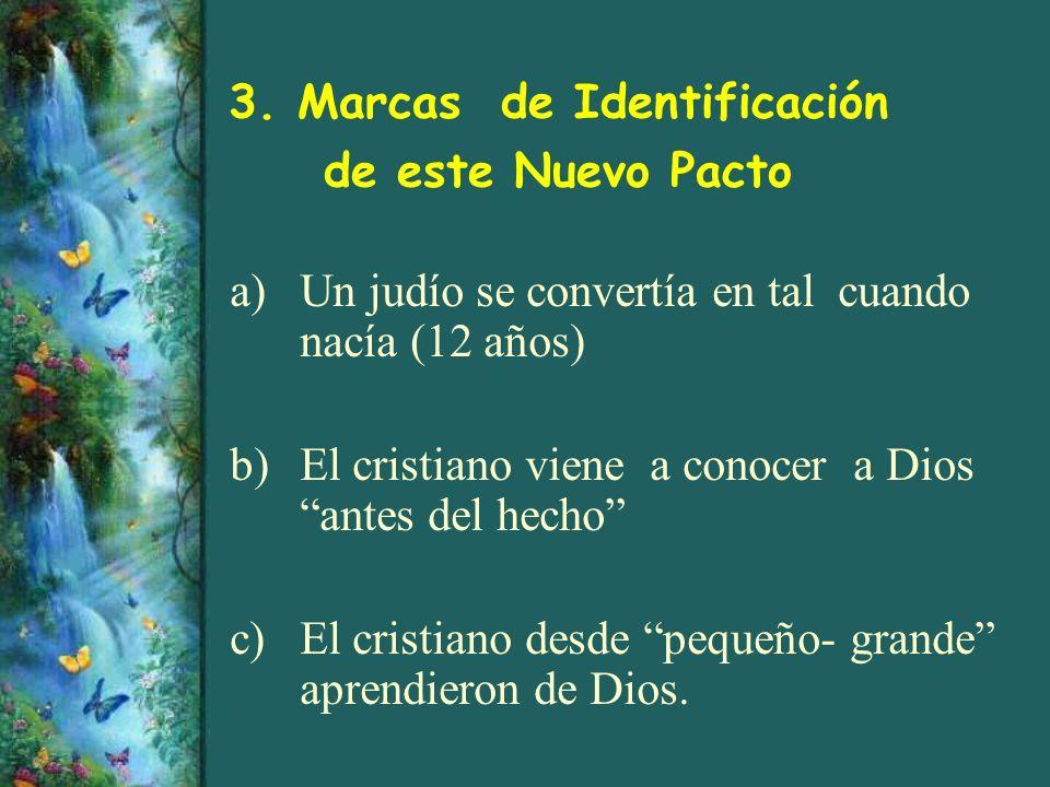 3. Marcas de Identificación de este Nuevo Pacto a)Un judío se convertía en tal cuando nacía (12 años) b)El cristiano viene a conocer a Dios antes del