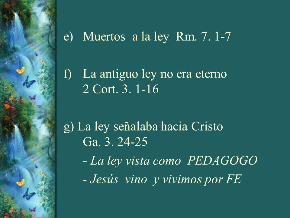 e)Muertos a la ley Rm. 7. 1-7 f)La antiguo ley no era eterno 2 Cort. 3. 1-16 g) La ley señalaba hacia Cristo Ga. 3. 24-25 - La ley vista como PEDAGOGO
