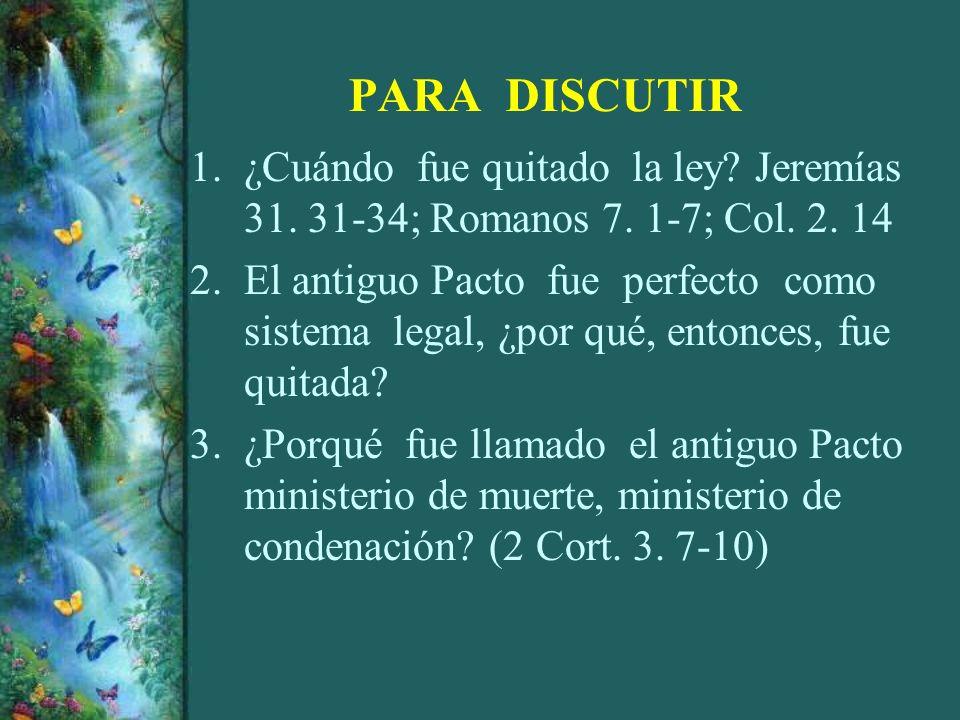 PARA DISCUTIR 1.¿Cuándo fue quitado la ley? Jeremías 31. 31-34; Romanos 7. 1-7; Col. 2. 14 2.El antiguo Pacto fue perfecto como sistema legal, ¿por qu