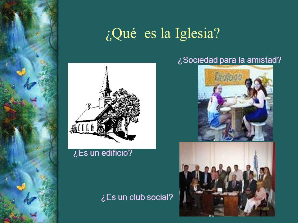 ¿Qué es la Iglesia? ¿Es un edificio? ¿Es un club social? ¿Sociedad para la amistad?