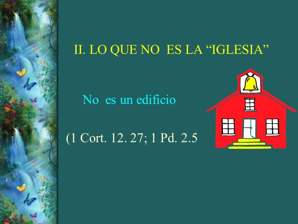 II. LO QUE NO ES LA IGLESIA No es un edificio (1 Cort. 12. 27; 1 Pd. 2.5