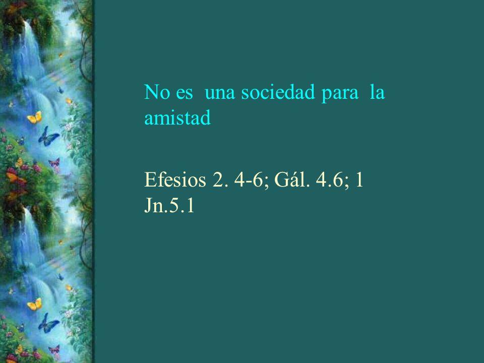 No es una sociedad para la amistad Efesios 2. 4-6; Gál. 4.6; 1 Jn.5.1