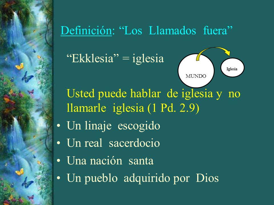 Definición: Los Llamados fuera Ekklesia = iglesia Usted puede hablar de iglesia y no llamarle iglesia (1 Pd. 2.9) Un linaje escogido Un real sacerdoci