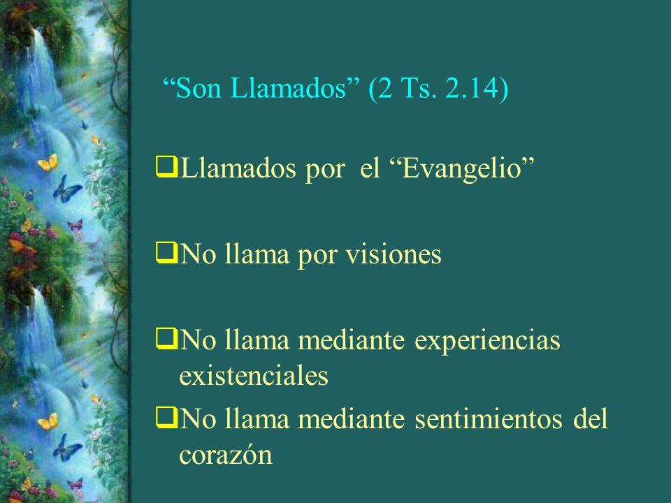 Son Llamados (2 Ts. 2.14) Llamados por el Evangelio No llama por visiones No llama mediante experiencias existenciales No llama mediante sentimientos