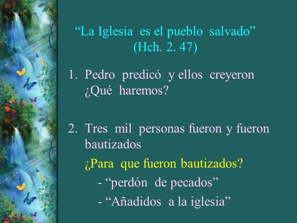La Iglesia es el pueblo salvado (Hch. 2. 47) 1.Pedro predicó y ellos creyeron ¿Qué haremos? 2.Tres mil personas fueron y fueron bautizados ¿Para que f