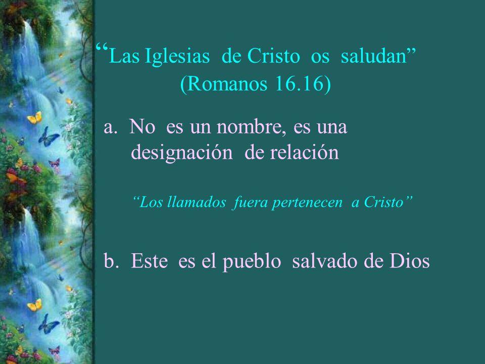 Las Iglesias de Cristo os saludan (Romanos 16.16) a. No es un nombre, es una designación de relación Los llamados fuera pertenecen a Cristo b. Este es