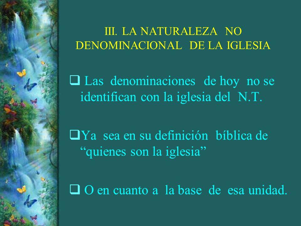III. LA NATURALEZA NO DENOMINACIONAL DE LA IGLESIA Las denominaciones de hoy no se identifican con la iglesia del N.T. Ya sea en su definición bíblica