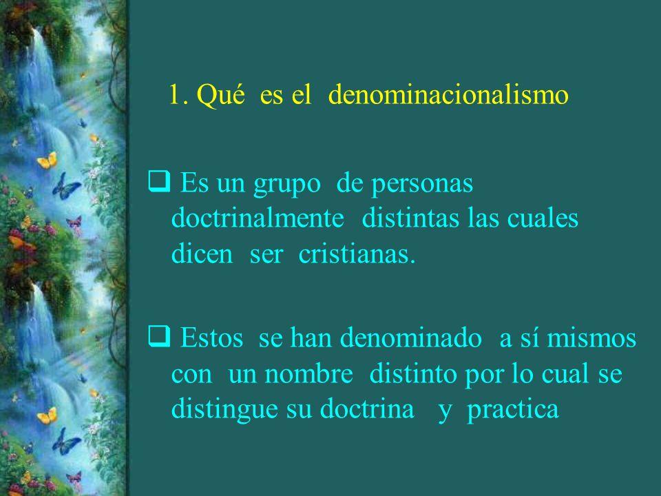 1. Qué es el denominacionalismo Es un grupo de personas doctrinalmente distintas las cuales dicen ser cristianas. Estos se han denominado a sí mismos